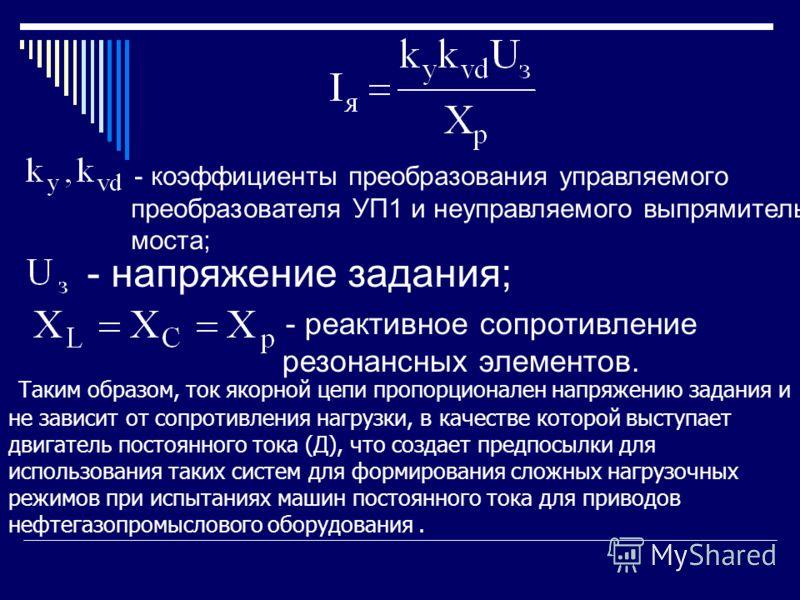 - коэффициенты преобразования управляемого преобразователя УП1 и неуправляемого выпрямительного моста; - напряжение задания; - реактивное сопротивление резонансных элементов. Таким образом, ток якорной цепи пропорционален напряжению задания и не зави