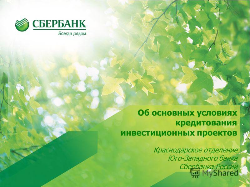 Об основных условиях кредитования инвестиционных проектов Краснодарское отделение Юго-Западного банка Сбербанка России