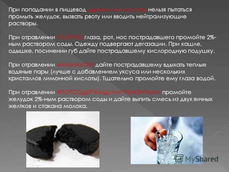 При попадании в пищевод щелочи или кислоты нельзя пытаться промыть желудок, вызвать рвоту или вводить нейтрализующие растворы. При отравлении ХЛОРОМ глаза, рот, нос пострадавшего промойте 2%- ным раствором соды. Одежду подвергают дегазации. При кашле