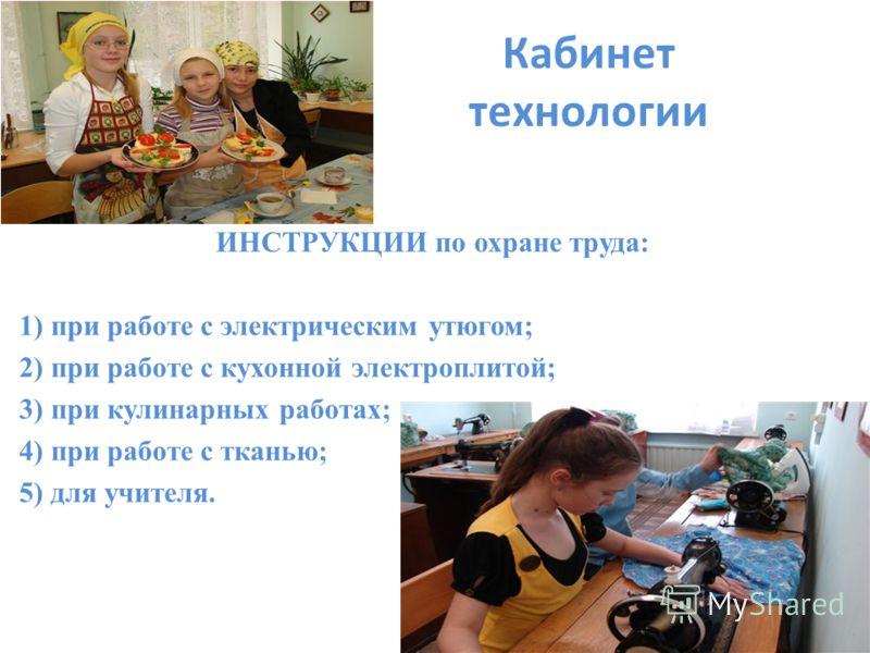 Кабинет технологии ИНСТРУКЦИИ по охране труда: 1) при работе с электрическим утюгом; 2) при работе с кухонной электроплитой; 3) при кулинарных работах; 4) при работе с тканью; 5) для учителя.