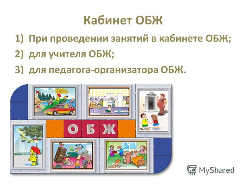 Кабинет ОБЖ 1)При проведении занятий в кабинете ОБЖ; 2)для учителя ОБЖ; 3)для педагога-организатора ОБЖ.