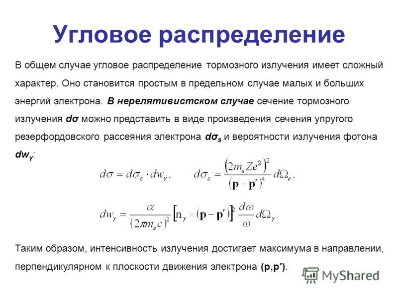 Угловое распределение В общем случае угловое распределение тормозного излучения имеет сложный характер. Оно становится простым в предельном случае малых и больших энергий электрона. В нерелятивистском случае сечение тормозного излучения dσ можно пред