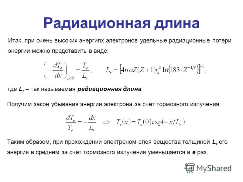 Радиационная длина Итак, при очень высоких энергиях электронов удельные радиационные потери энергии можно представить в виде: где L r – так называемая радиационная длина. Получим закон убывания энергии электрона за счет тормозного излучения: Таким об