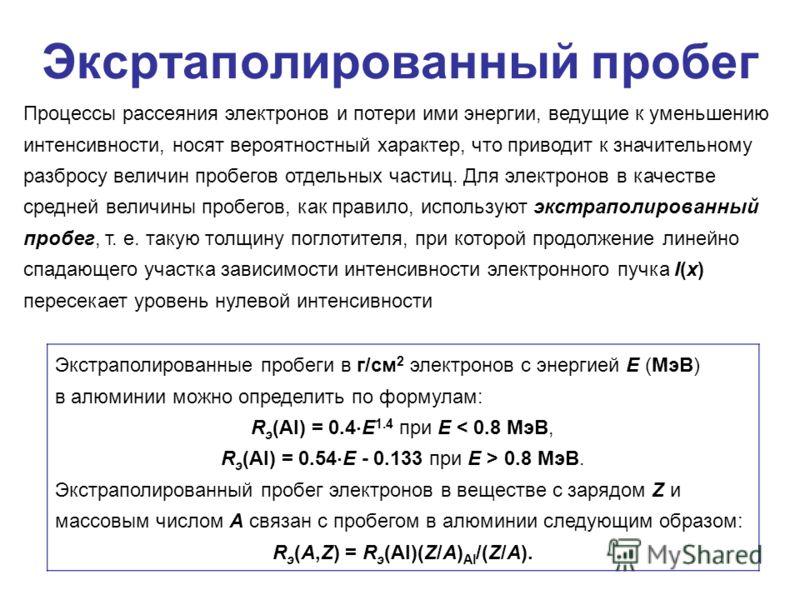 Эксртаполированный пробег Экстраполированные пробеги в г/см 2 электронов с энергией E (МэВ) в алюминии можно определить по формулам: R э (Al) = 0.4 E 1.4 при Е 0.8 МэВ. Экстраполированный пробег электронов в веществе с зарядом Z и массовым числом А с