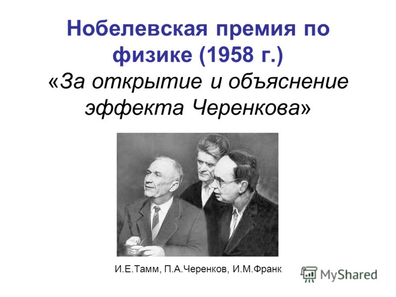 Нобелевская премия по физике (1958 г.) «За открытие и объяснение эффекта Черенкова» И.Е.Тамм, П.А.Черенков, И.М.Франк