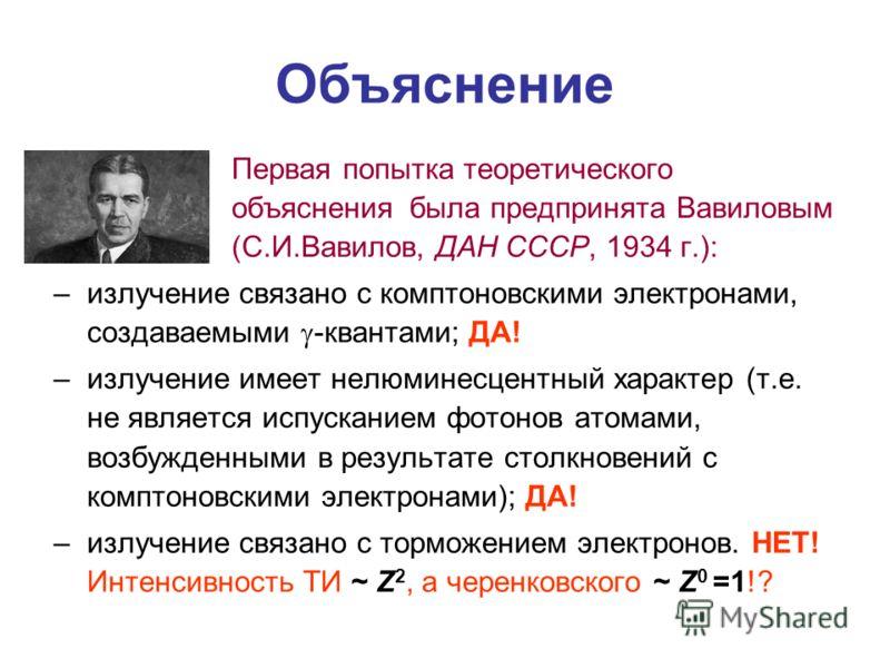 Первая попытка теоретического объяснения была предпринята Вавиловым (С.И.Вавилов, ДАН СССР, 1934 г.): –излучение связано с комптоновскими электронами, создаваемыми -квантами; ДА! –излучение имеет нелюминесцентный характер (т.е. не является испускание