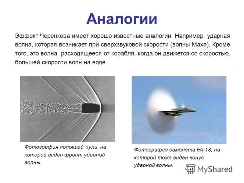 Аналогии Фотография летящей пули, на которой виден фронт ударной волны. Фотография самолета FA-18, на которой тоже виден конус ударной волны. Эффект Черенкова имеет хорошо известные аналогии. Например, ударная волна, которая возникает при сверхзвуков