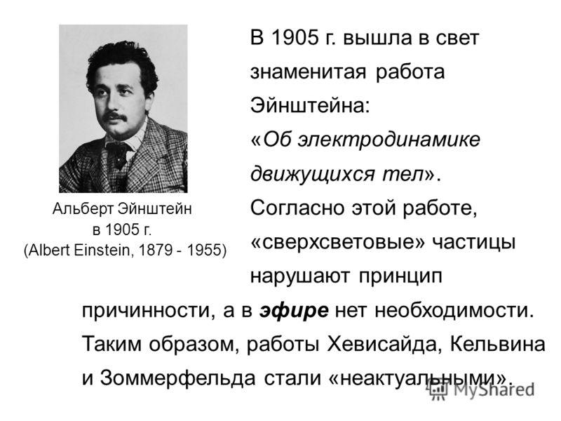 Альберт Эйнштейн в 1905 г. (Albert Einstein, 1879 - 1955) В 1905 г. вышла в свет знаменитая работа Эйнштейна: «Об электродинамике движущихся тел». Согласно этой работе, «сверхсветовые» частицы нарушают принцип причинности, а в эфире нет необходимости