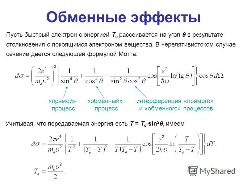 Обменные эффекты Пусть быстрый электрон с энергией T e рассеивается на угол θ в результате столкновения с покоящимся электроном вещества. В нерелятивистском случае сечение дается следующей формулой Мотта: «прямой» процесс «обменный» процесс интерфере
