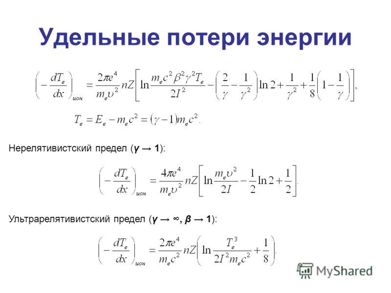 Удельные потери энергии Нерелятивистский предел (γ 1): Ультрарелятивистский предел (γ, β 1):