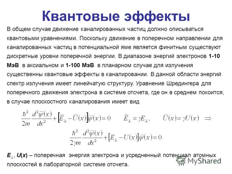 Квантовые эффекты В общем случае движение каналированных частиц должно описываться квантовыми уравнениями. Поскольку движение в поперечном направлении для каналированных частиц в потенциальной яме является финитным существуют дискретные уровни попере