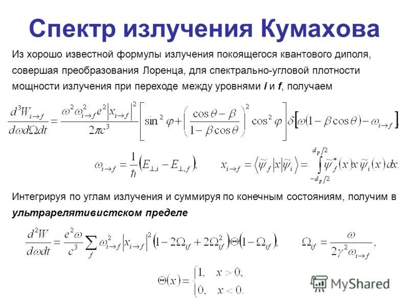 Спектр излучения Кумахова Из хорошо известной формулы излучения покоящегося квантового диполя, совершая преобразования Лоренца, для спектрально-угловой плотности мощности излучения при переходе между уровнями i и f, получаем Интегрируя по углам излуч