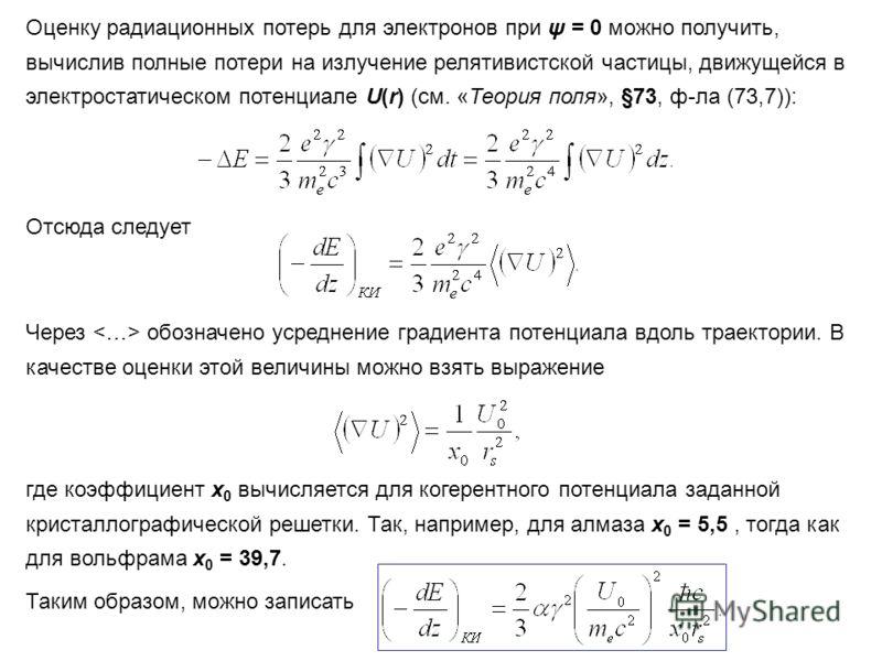 Оценку радиационных потерь для электронов при ψ = 0 можно получить, вычислив полные потери на излучение релятивистской частицы, движущейся в электростатическом потенциале U(r) (см. «Теория поля», §73, ф-ла (73,7)): Отсюда следует Через обозначено уср
