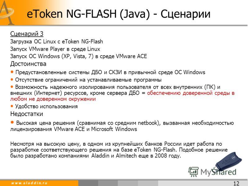 w w w. a l a d d i n. r u 12 Сценарий 3 Загрузка ОС Linux c eToken NG-Flash Запуск VMware Player в среде Linux Запуск ОС Windows (XP, Vista, 7) в среде VMware ACE Достоинства Предустановленные системы ДБО и СКЗИ в привычной среде ОС Windows Отсутстви