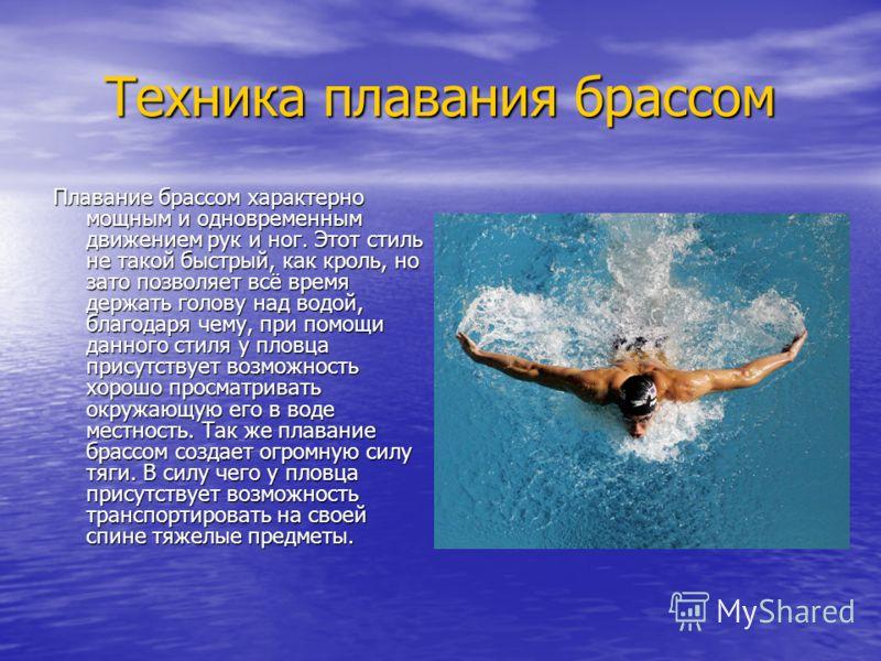 Техника плавания брассом Плавание брассом характерно мощным и одновременным движением рук и ног. Этот стиль не такой быстрый, как кроль, но зато позволяет всё время держать голову над водой, благодаря чему, при помощи данного стиля у пловца присутств