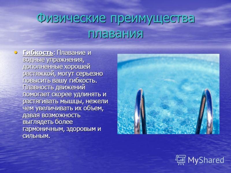Физические преимущества плавания Гибкость: Плавание и водные упражнения, дополненные хорошей растяжкой, могут серьезно повысить вашу гибкость. Плавность движений помогает скорее удлинять и растягивать мышцы, нежели чем увеличивать их объем, давая воз