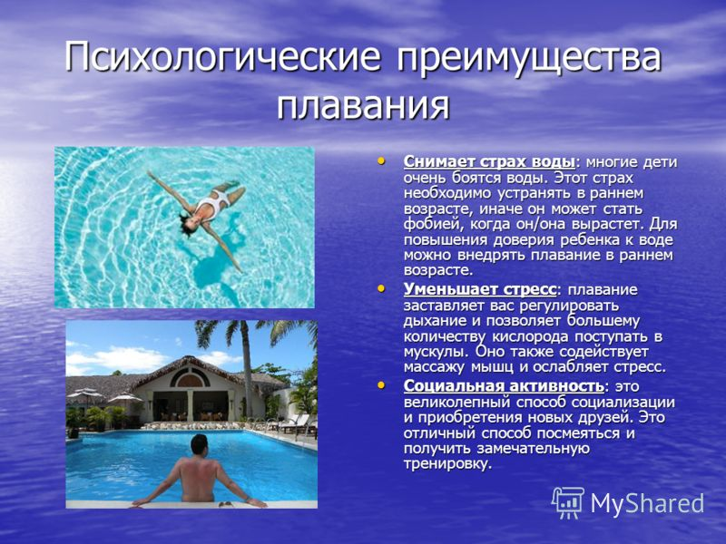 Психологические преимущества плавания Снимает страх воды: многие дети очень боятся воды. Этот страх необходимо устранять в раннем возрасте, иначе он может стать фобией, когда он/она вырастет. Для повышения доверия ребенка к воде можно внедрять плаван