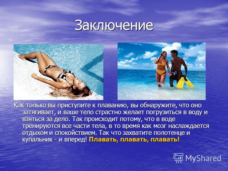 Заключение Как только вы приступите к плаванию, вы обнаружите, что оно затягивает, и ваше тело страстно желает погрузиться в воду и взяться за дело. Так происходит потому, что в воде тренируются все части тела, в то время как мозг наслаждается отдыхо