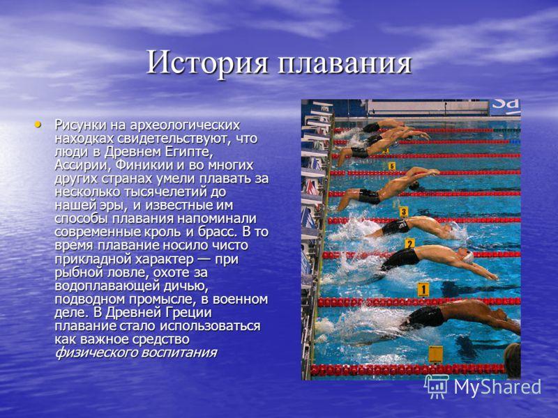 История плавания Рисунки на археологических находках свидетельствуют, что люди в Древнем Египте, Ассирии, Финикии и во многих других странах умели плавать за несколько тысячелетий до нашей эры, и известные им способы плавания напоминали современные к