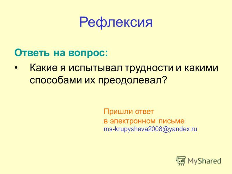 Рефлексия Ответь на вопрос: Какие я испытывал трудности и какими способами их преодолевал? Пришли ответ в электронном письме ms-krupysheva2008@yandex.ru