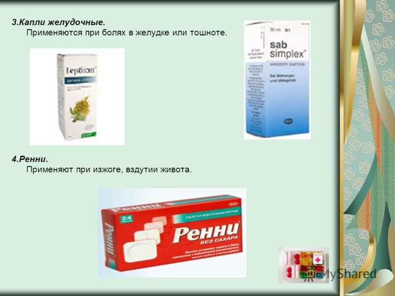 3.Капли желудочные. Применяются при болях в желудке или тошноте. 4.Ренни. Применяют при изжоге, вздутии живота.