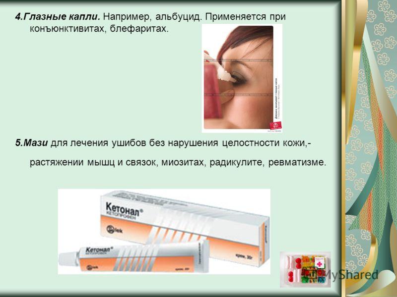 4.Глазные капли. Например, альбуцид. Применяется при конъюнктивитах, блефаритах. 5.Мази для лечения ушибов без нарушения целостности кожи,- растяжении мышц и связок, миозитах, радикулите, ревматизме.