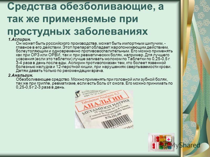 Средства обезболивающие, а так же применяемые при простудных заболеваниях 1.Аспирин. Он может быть российского производства, может быть импортным шипучим, - главное в его действии. Этот препарат обладает жаропонижающим действием, болеутоляющим и одно