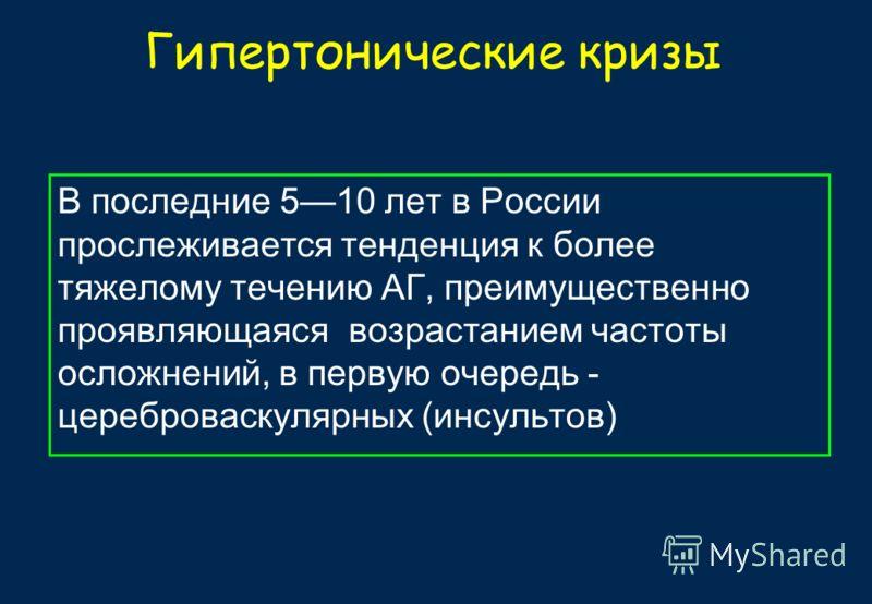 Гипертонические кризы В последние 510 лет в России прослеживается тенденция к более тяжелому течению АГ, преимущественно проявляющаяся возрастанием частоты осложнений, в первую очередь - цереброваскулярных (инсультов)