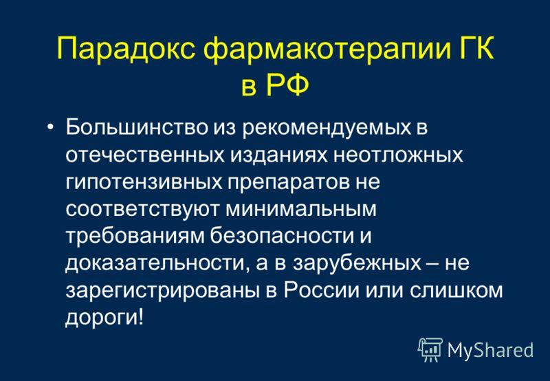Парадокс фармакотерапии ГК в РФ Большинство из рекомендуемых в отечественных изданиях неотложных гипотензивных препаратов не соответствуют минимальным требованиям безопасности и доказательности, а в зарубежных – не зарегистрированы в России или слишк