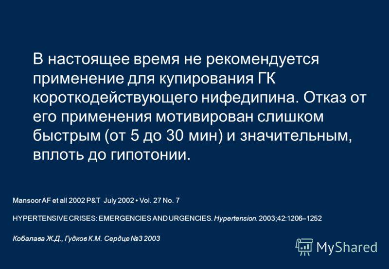 В настоящее время не рекомендуется применение для купирования ГК короткодействующего нифедипина. Отказ от его применения мотивирован слишком быстрым (от 5 до 30 мин) и значительным, вплоть до гипотонии. Кобалава Ж.Д., Гудков К.М. Сердце 3 2003 HYPERT
