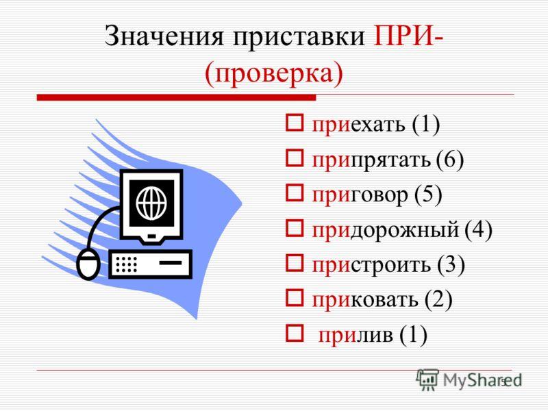 5 Значения приставки ПРИ- (проверка) приехать (1) припрятать (6) приговор (5) придорожный (4) пристроить (3) приковать (2) прилив (1)