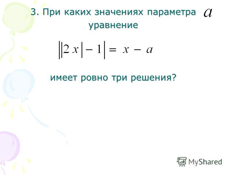 3. При каких значениях параметра уравнение имеет ровно три решения?