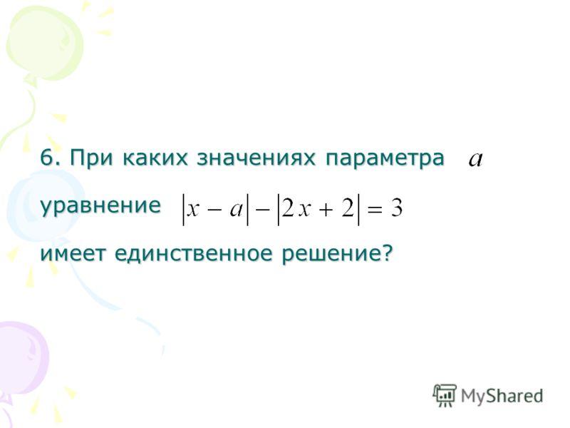 6. При каких значениях параметра уравнение имеет единственное решение?