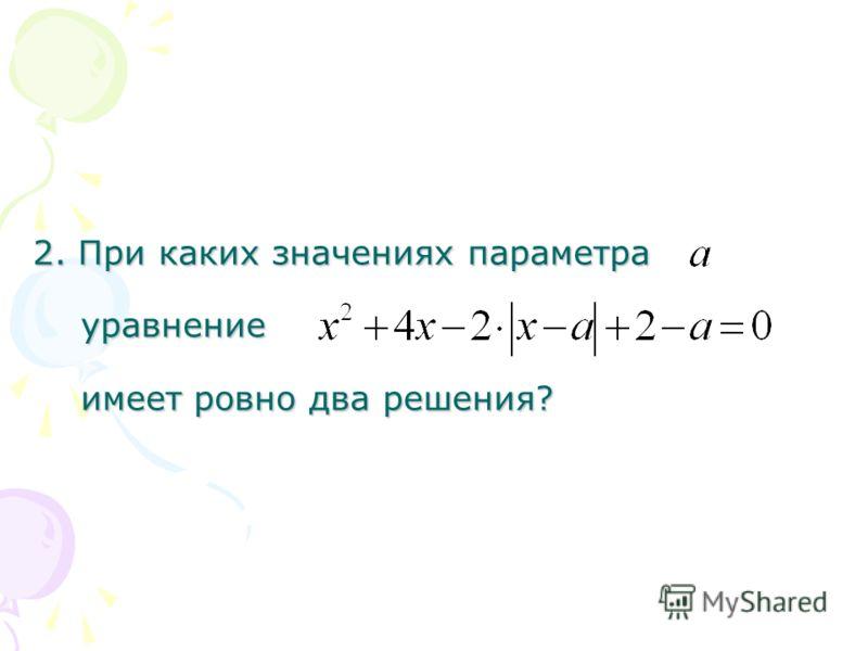 2. При каких значениях параметра уравнение имеет ровно два решения?