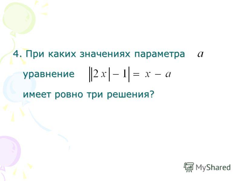 4. При каких значениях параметра уравнение имеет ровно три решения?