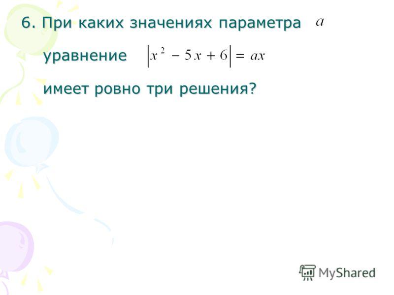 6. При каких значениях параметра уравнение имеет ровно три решения?