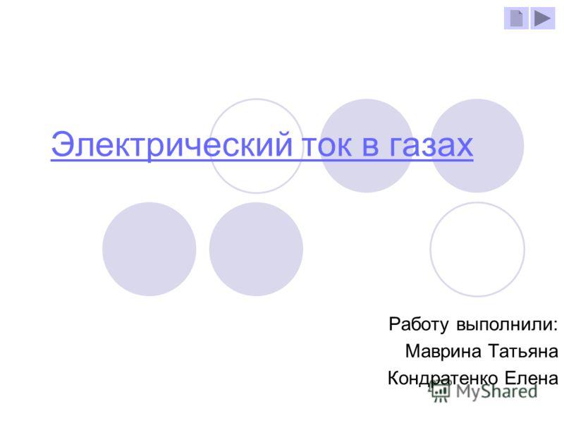 Электрический ток в газах Работу выполнили: Маврина Татьяна Кондратенко Елена