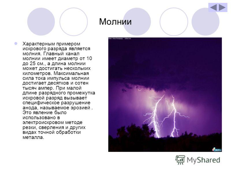 Молнии Характерным примером искрового разряда является молния. Главный канал молнии имеет диаметр от 10 до 25 см., а длина молнии может достигать нескольких километров. Максимальная сила тока импульса молнии достигает десятков и сотен тысяч ампер. Пр