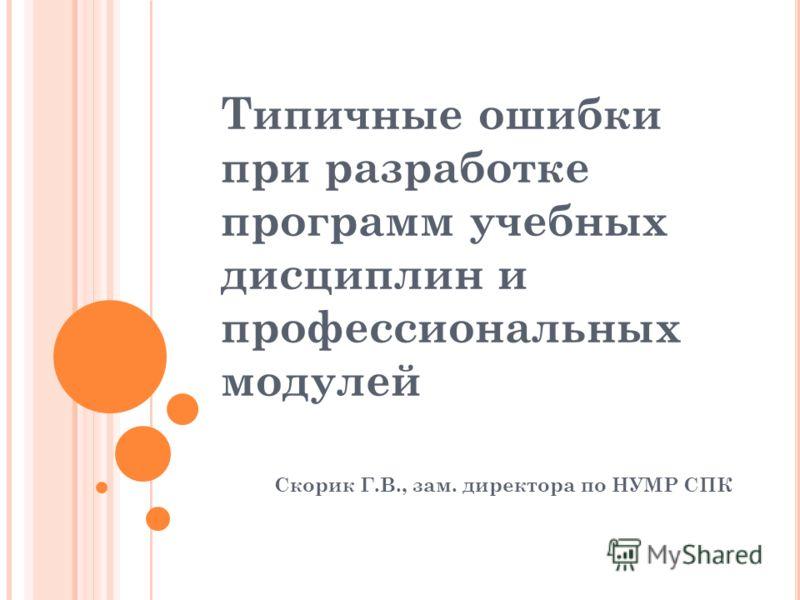 Типичные ошибки при разработке программ учебных дисциплин и профессиональных модулей Скорик Г.В., зам. директора по НУМР СПК