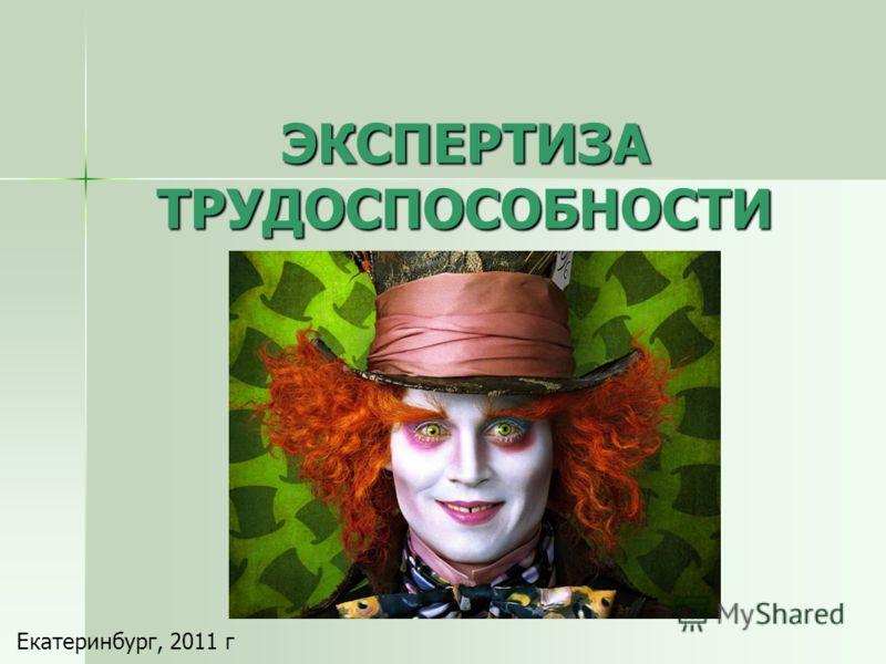 ЭКСПЕРТИЗА ТРУДОСПОСОБНОСТИ Екатеринбург, 2011 г
