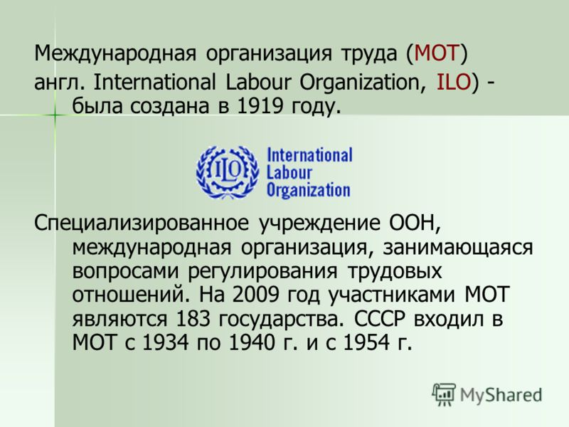Международная организация труда (МОТ) англ. International Labour Organization, ILO) - была создана в 1919 году. Специализированное учреждение ООН, международная организация, занимающаяся вопросами регулирования трудовых отношений. На 2009 год участни