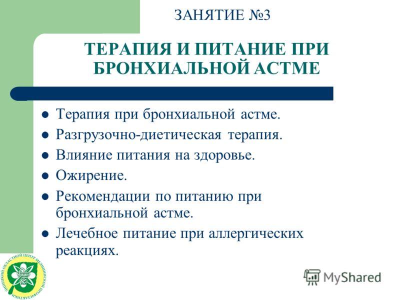 ТЕРАПИЯ И ПИТАНИЕ ПРИ БРОНХИАЛЬНОЙ АСТМЕ Терапия при бронхиальной астме. Разгрузочно-диетическая терапия. Влияние питания на здоровье. Ожирение. Рекомендации по питанию при бронхиальной астме. Лечебное питание при аллергических реакциях. ЗАНЯТИЕ 3