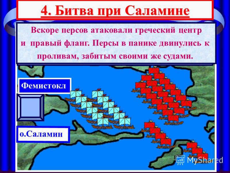 4. Битва при Саламине АТТИКА о.Саламин Фемистокл Ксеркс Битва при Саламине состоялась 27 сентября 480 г до н.э. У персов было 800 кораблей,рас- положенных тремя группами У греков-200,построенных в 2 линииФемистокл отдал приказ отаковать левый фланг п