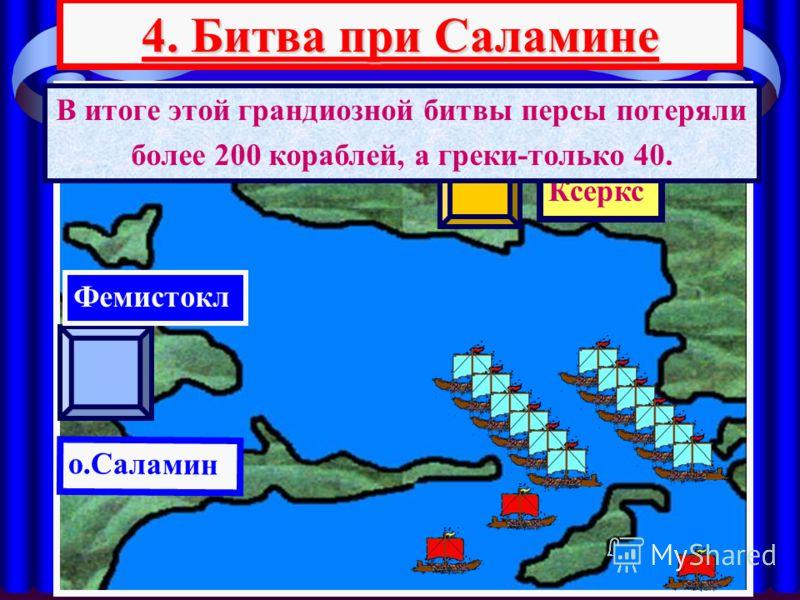 4. Битва при Саламине АТТИКА Ксеркс о.Саламин Фемистокл В итоге этой грандиозной битвы персы потеряли более 200 кораблей, а греки-только 40.