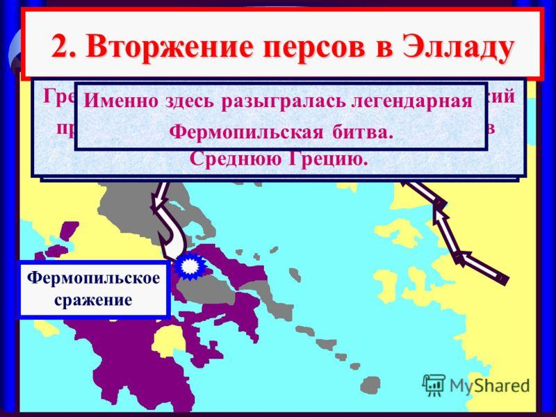 2. Вторжение персов в Элладу Армия персов вторглась в Северную Грецию. За ней шел огромный обоз с продовольствием. Вдоль берега шел огромный флот. Над Грецией нависла смертельная угроза. Греки решили защищать узкий Фермопильский проход, который ведет
