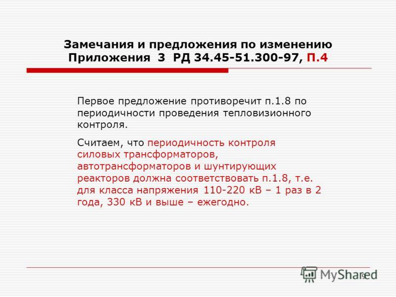 9 Замечания и предложения по изменению Приложения 3 РД 34.45-51.300-97, П.4 Первое предложение противоречит п.1.8 по периодичности проведения тепловизионного контроля. Считаем, что периодичность контроля силовых трансформаторов, автотрансформаторов и
