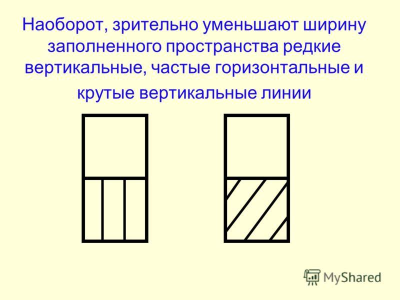 Наоборот, зрительно уменьшают ширину заполненного пространства редкие вертикальные, частые горизонтальные и крутые вертикальные линии