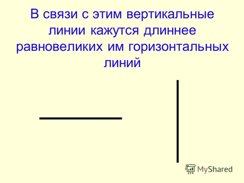 В связи с этим вертикальные линии кажутся длиннее равновеликих им горизонтальных линий