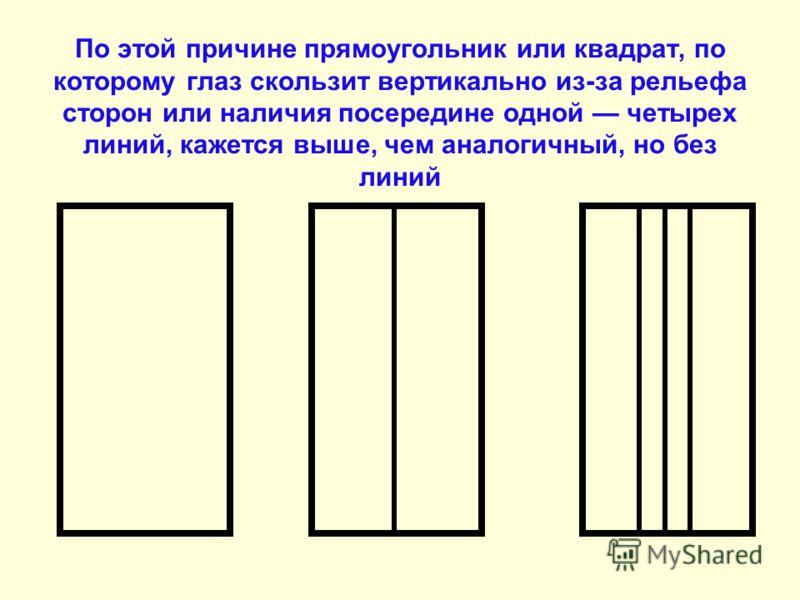 По этой причине прямоугольник или квадрат, по которому глаз скользит вертикально из-за рельефа сторон или наличия посередине одной четырех линий, кажется выше, чем аналогичный, но без линий