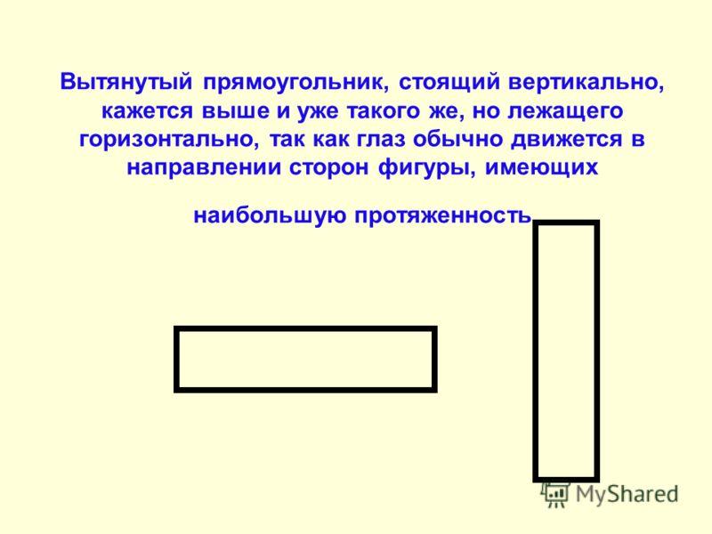 Вытянутый прямоугольник, стоящий вертикально, кажется выше и уже такого же, но лежащего горизонтально, так как глаз обычно движется в направлении сторон фигуры, имеющих наибольшую протяженность